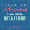 5 Reasons To Hire A Professional For Your Wedding, Not A Friend!
